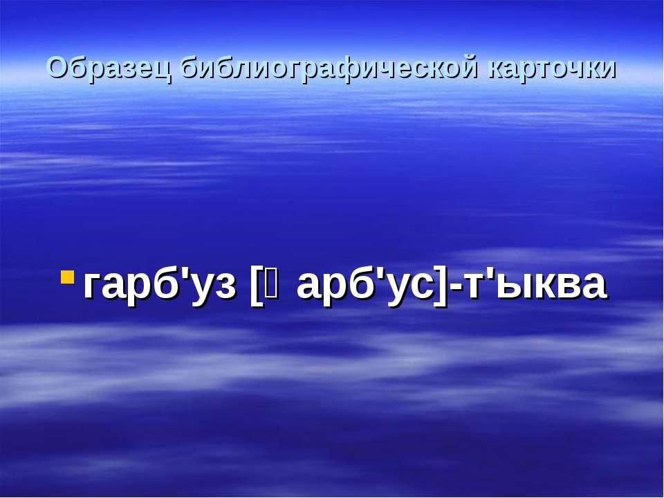 Образец библиографической карточки гарб'уз [ﻻарб'ус]-т'ыква