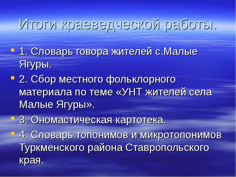 Итоги краеведческой работы. 1. Словарь говора жителей с.Малые Ягуры. 2. Сбор ...