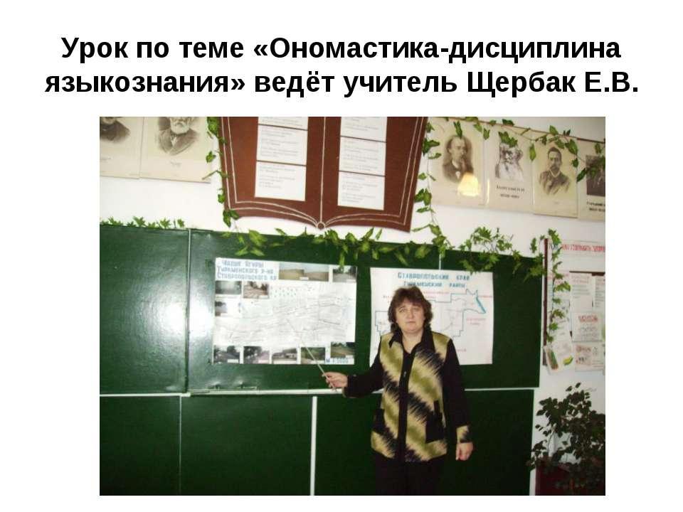 Урок по теме «Ономастика-дисциплина языкознания» ведёт учитель Щербак Е.В.
