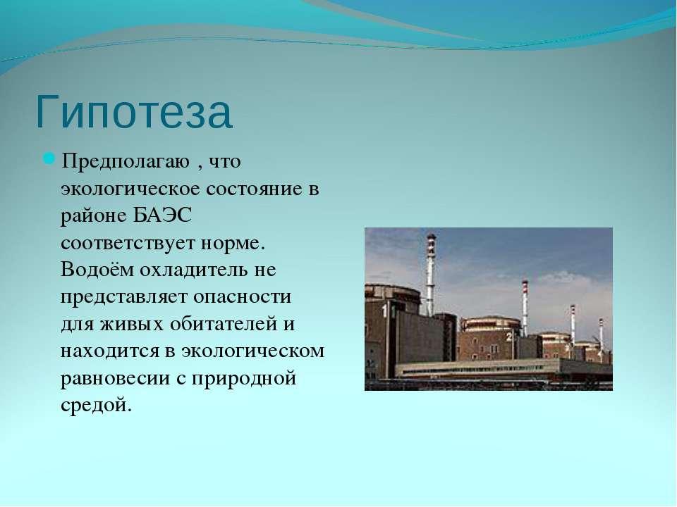 Гипотеза Предполагаю , что экологическое состояние в районе БАЭС соответствуе...