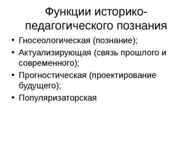 Функции историко-педагогического познания Гносеологическая (познание); Актуал...