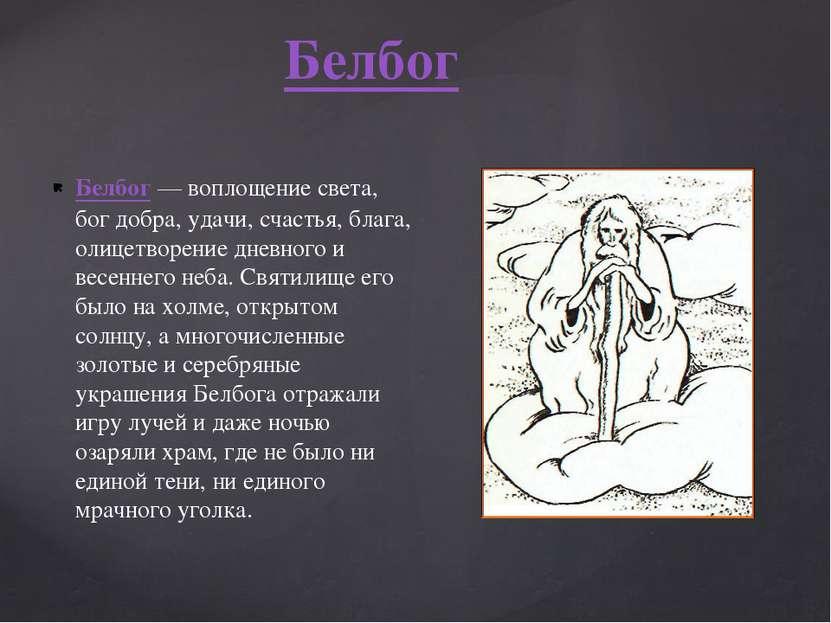 Белбог— воплощение света, бог добра, удачи, счастья, блага, олицетворение дн...
