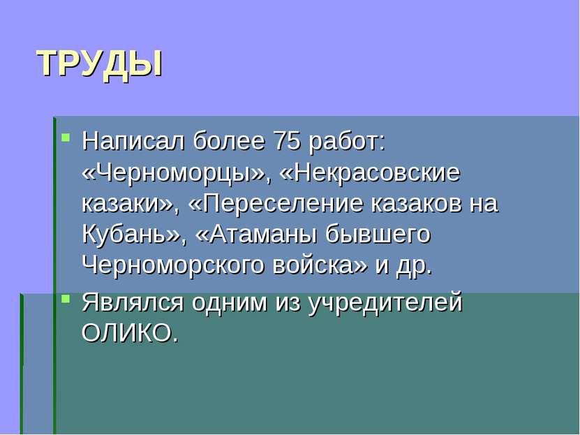 ТРУДЫ Написал более 75 работ: «Черноморцы», «Некрасовские казаки», «Переселен...