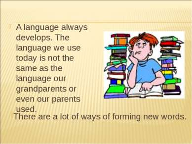 A language always develops. The language we use today is not the same as the ...