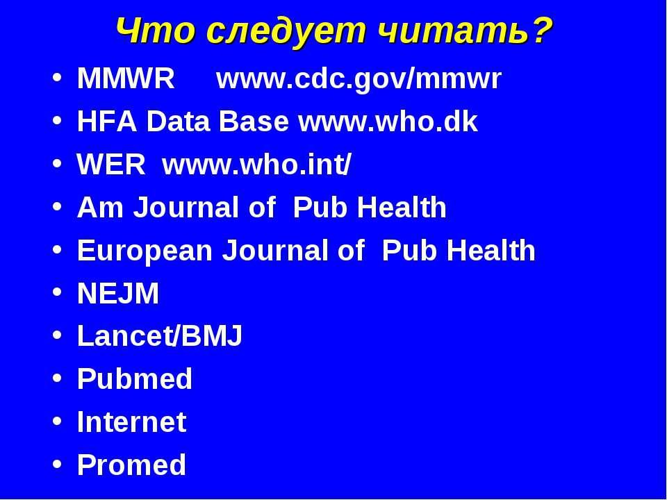 Что следует читать? MMWR www.cdc.gov/mmwr HFA Data Base www.who.dk WER www.wh...