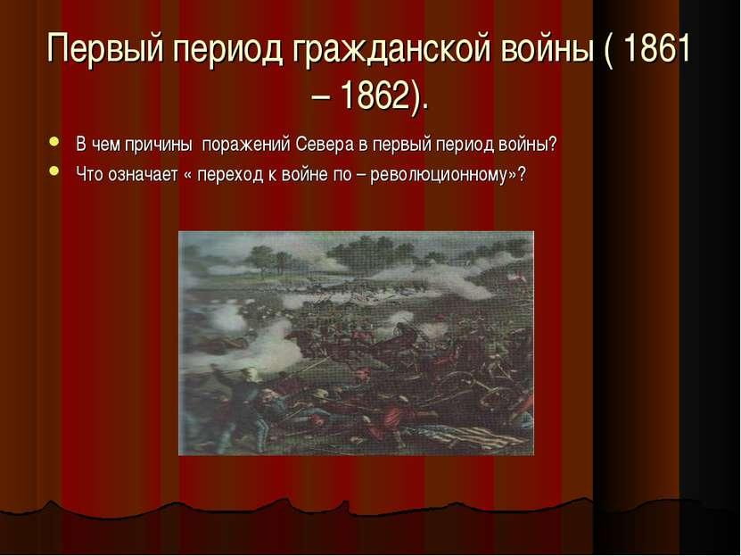 Первый период гражданской войны ( 1861 – 1862). В чем причины поражений Север...