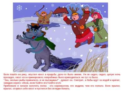 Волк пошёл на реку, опустил хвост в прорубь: дело-то было зимою. Уж он сидел,...