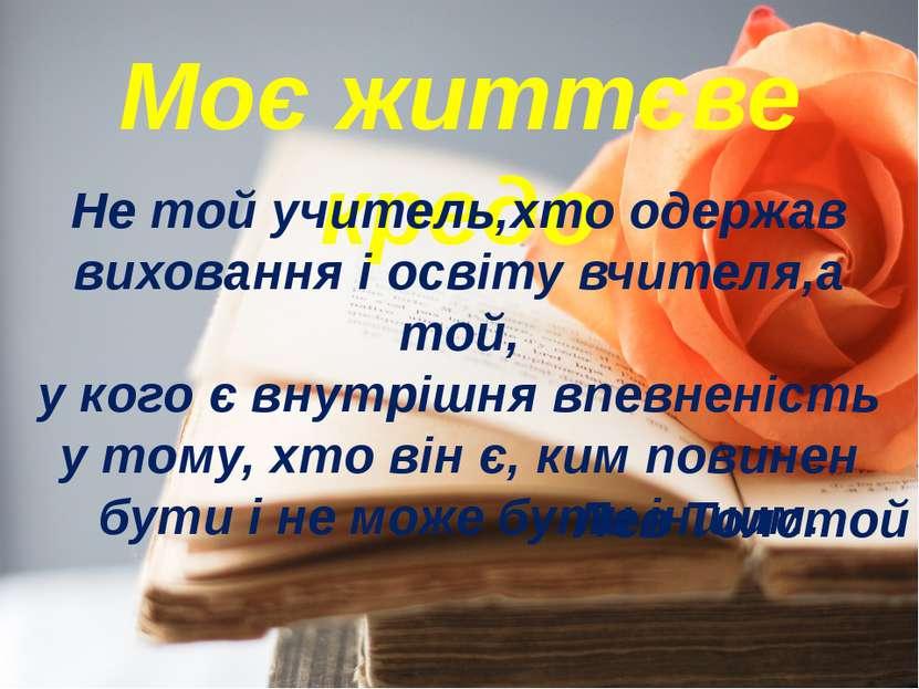Моє життєве кредо Не той учитель,хто одержав виховання і освіту вчителя,а той...