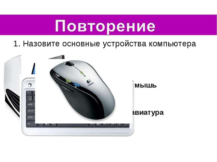 1. Назовите основные устройства компьютера Системный блок монитор клавиатура ...