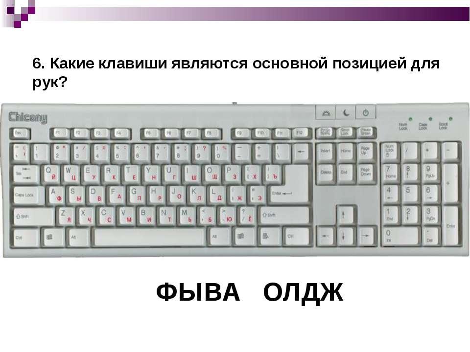 6. Какие клавиши являются основной позицией для рук? ФЫВА ОЛДЖ