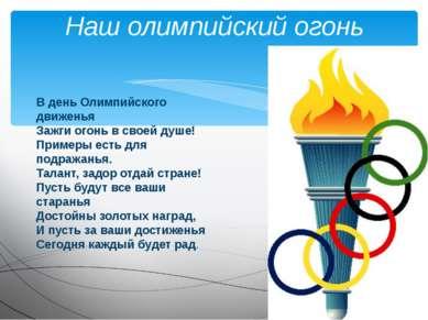 Наш олимпийский огонь В день Олимпийского движенья Зажги огонь в своей душе! ...