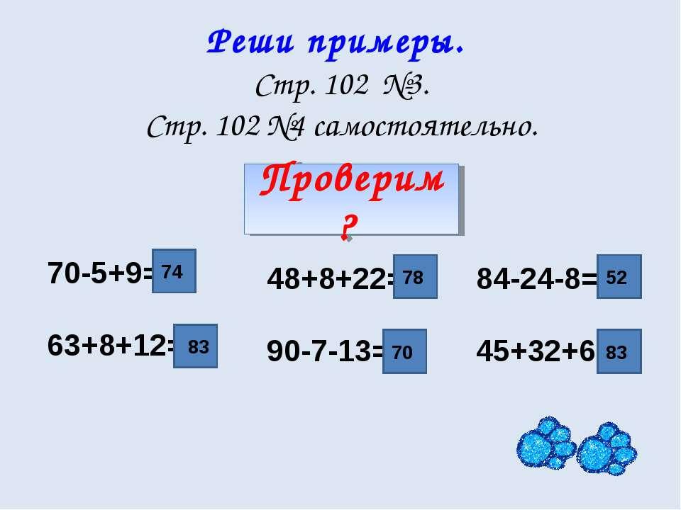 Реши примеры. Стр. 102 №3. Стр. 102 №4 самостоятельно. 48+8+22= 90-7-13= 84-2...