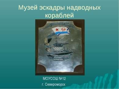 Музей эскадры надводных кораблей МОУСОШ №12 г. Североморск