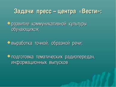 Задачи пресс – центра «Вести»: развитие коммуникативной культуры обучающихся;...
