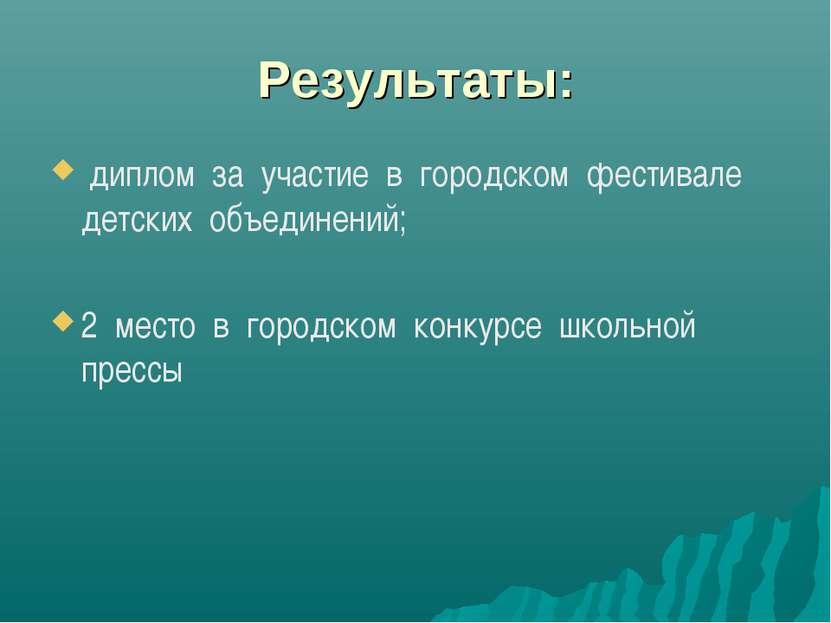 Результаты: диплом за участие в городском фестивале детских объединений; 2 ме...