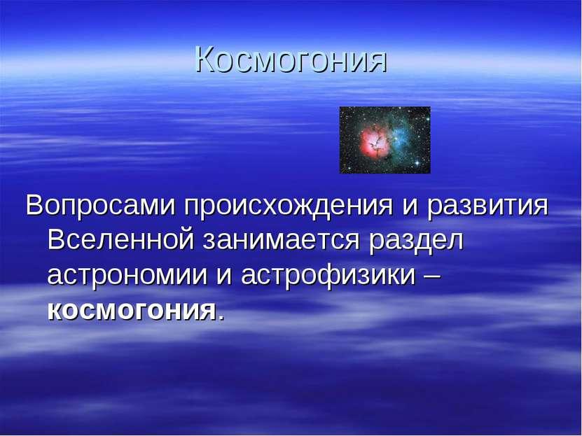 Космогония Вопросами происхождения и развития Вселенной занимается раздел аст...