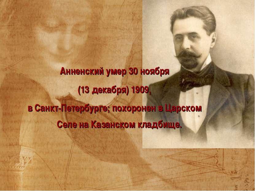 Анненский умер 30 ноября (13 декабря) 1909, в Санкт-Петербурге; похоронен в Ц...
