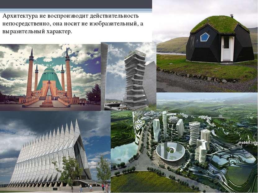 Архитектура не воспроизводит действительность непосредственно, она носит не и...