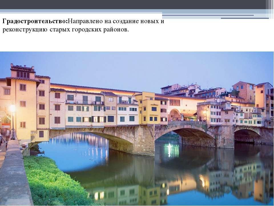 Градостроительство:Направлено на создание новых и реконструкцию старых городс...