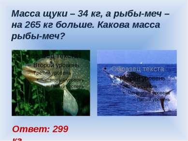 Масса щуки – 34 кг, а рыбы-меч – на 265 кг больше. Какова масса рыбы-меч? Отв...