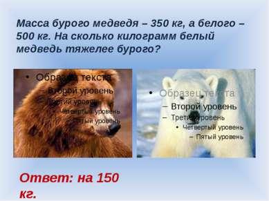 Масса бурого медведя – 350 кг, а белого – 500 кг. На сколько килограмм белый ...