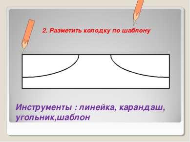 2. Разметить колодку по шаблону Инструменты : линейка, карандаш, угольник,шаблон