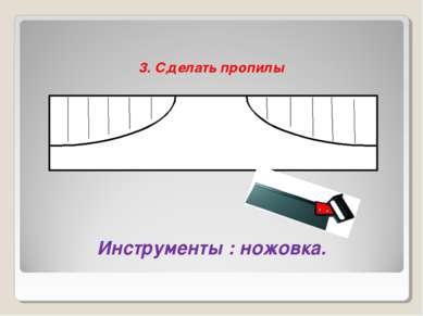 3. Сделать пропилы Инструменты : ножовка.