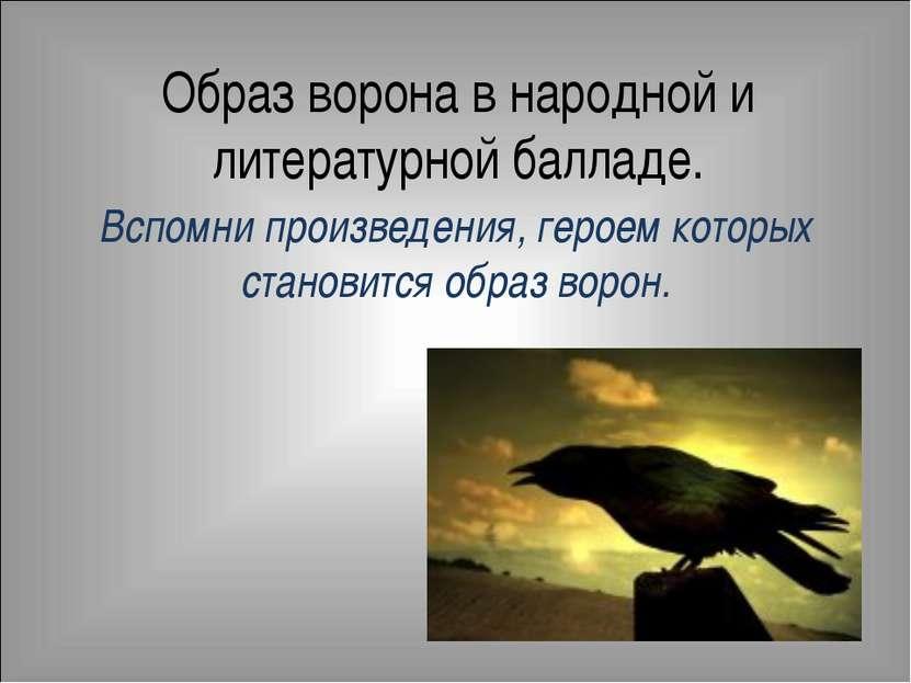 Образ ворона в народной и литературной балладе. Вспомни произведения, героем ...