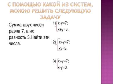 Сумма двух чисел равна 7, а их разность 3.Найти эти числа. 1) х-у=7; х+у=3. 2...