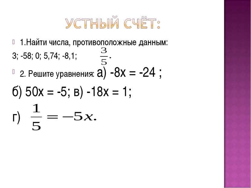 1.Найти числа, противоположные данным: 3; -58; 0; 5,74; -8,1; 2. Решите уравн...