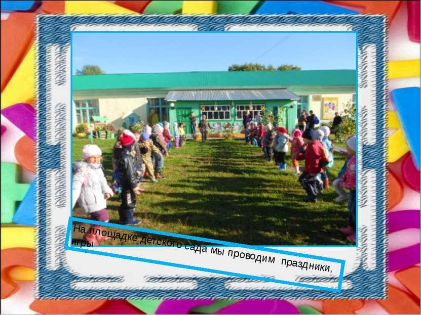 На площадке детского сада мы проводим праздники, игры