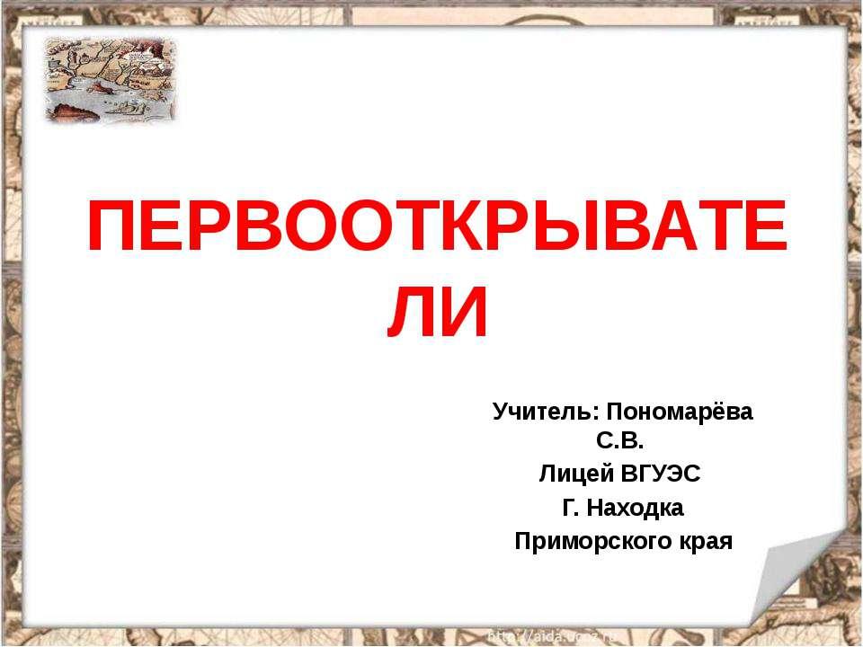 ПЕРВООТКРЫВАТЕЛИ Учитель: Пономарёва С.В. Лицей ВГУЭС Г. Находка Приморского ...