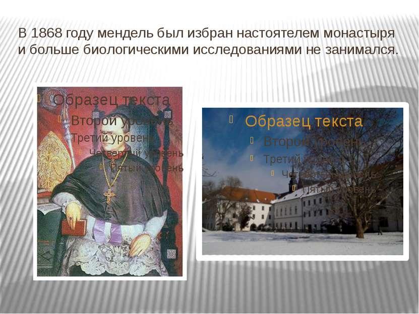 В 1868 году мендель был избран настоятелем монастыря и больше биологическими ...