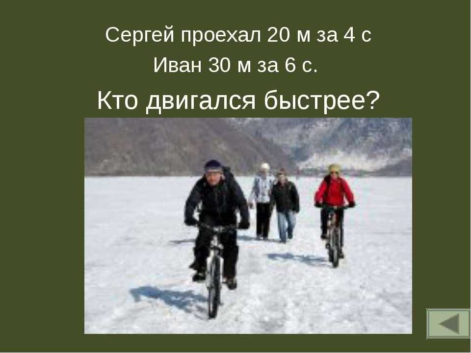 Сергей проехал 20 м за 4 с Иван 30 м за 6 с. Кто двигался быстрее?