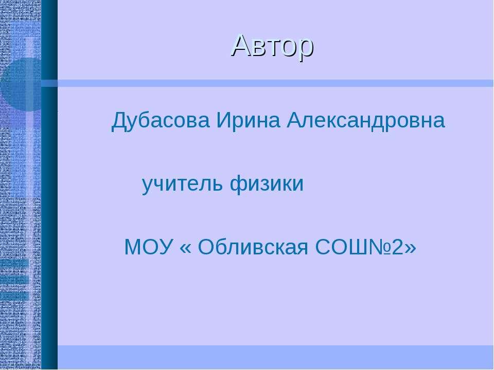 Автор Дубасова Ирина Александровна учитель физики МОУ « Обливская СОШ№2»