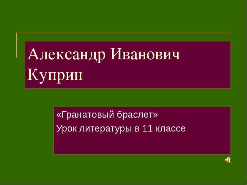 Александр Иванович Куприн «Гранатовый браслет» Урок литературы в 11 классе