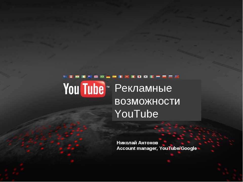 Рекламные возможности YouTube Николай Антонов Account manager, YouTube/Google...