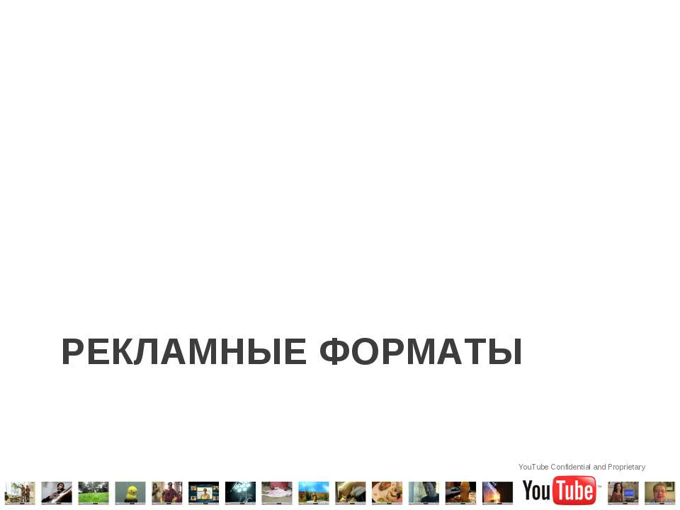 РЕКЛАМНЫЕ ФОРМАТЫ YouTube Confidential and Proprietary