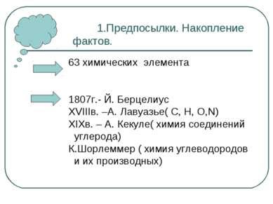 1.Предпосылки. Накопление фактов. 63 химических элемента 1807г.- Й. Берцелиус...