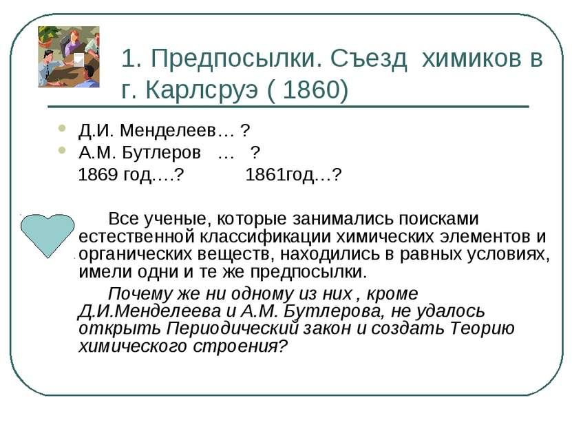 1. Предпосылки. Съезд химиков в г. Карлсруэ ( 1860) Д.И. Менделеев… ? А.М. Бу...