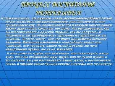 ПРОЦЕСС ВОСПИТАНИЯ НЕПРЕРЫВЕН А.С.Макаренко писал: «Не думайте, что вы воспит...