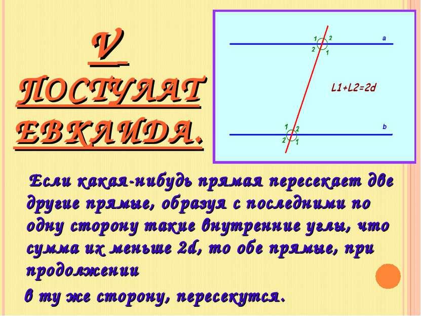 V ПОСТУЛАТ ЕВКЛИДА. Если какая-нибудь прямая пересекает две другие прямые, об...