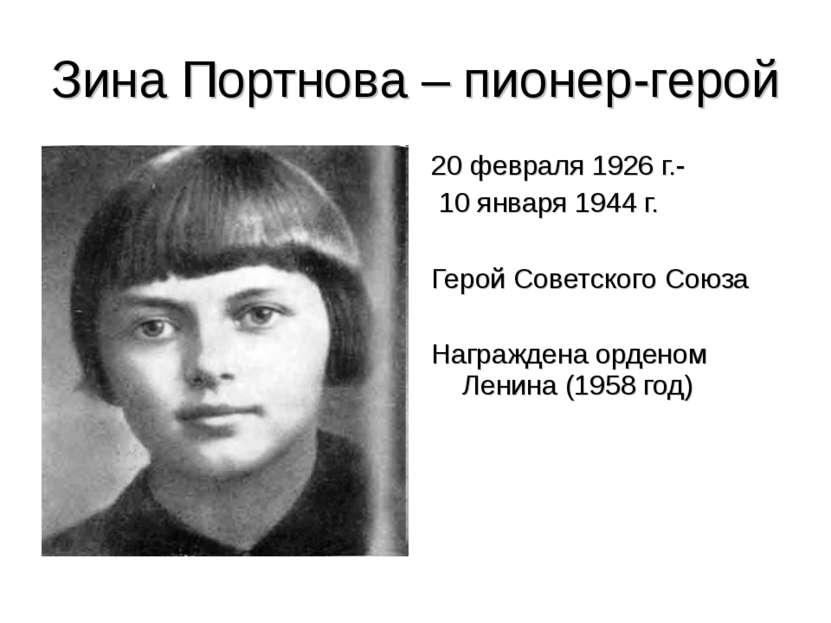 Зина Портнова – пионер-герой 20 февраля 1926 г.- 10 января 1944 г. Герой Сове...