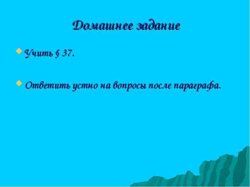 Домашнее задание Учить § 37. Ответить устно на вопросы после параграфа.