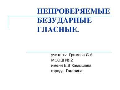 НЕПРОВЕРЯЕМЫЕ БЕЗУДАРНЫЕ ГЛАСНЫЕ. учитель: Громова С.А. МСОШ № 2 имени Е.В.Ка...