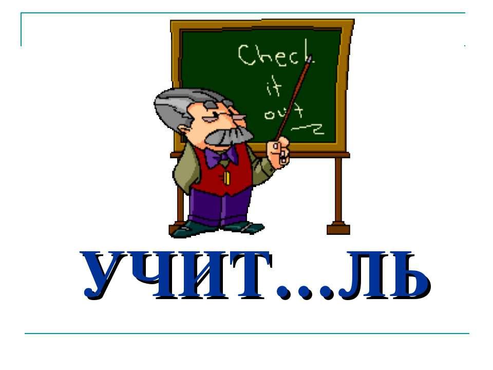 УЧИТ…ЛЬ