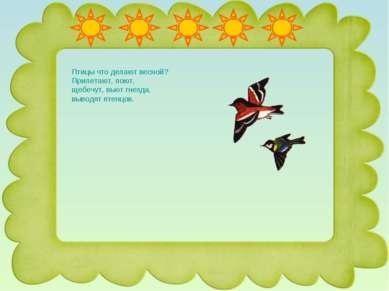 Птицы что делают весной? Прилетают, поют, щебечут, вьют гнезда, выводят птенцов.