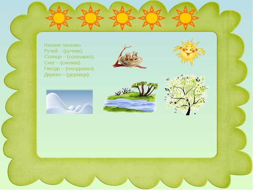 Назови ласково. Ручей – (ручеек), Солнце – (солнышко). Снег – (снежок). Гнезд...