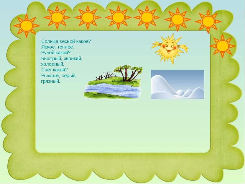Солнце весной какое? Яркое, теплое. Ручей какой? Быстрый, звонкий, холодный. ...
