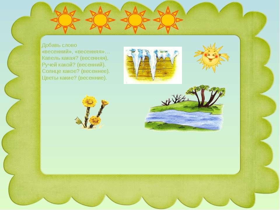 Добавь слово «весенний», «весенняя»… Капель какая? (весенняя), Ручей какой? (...